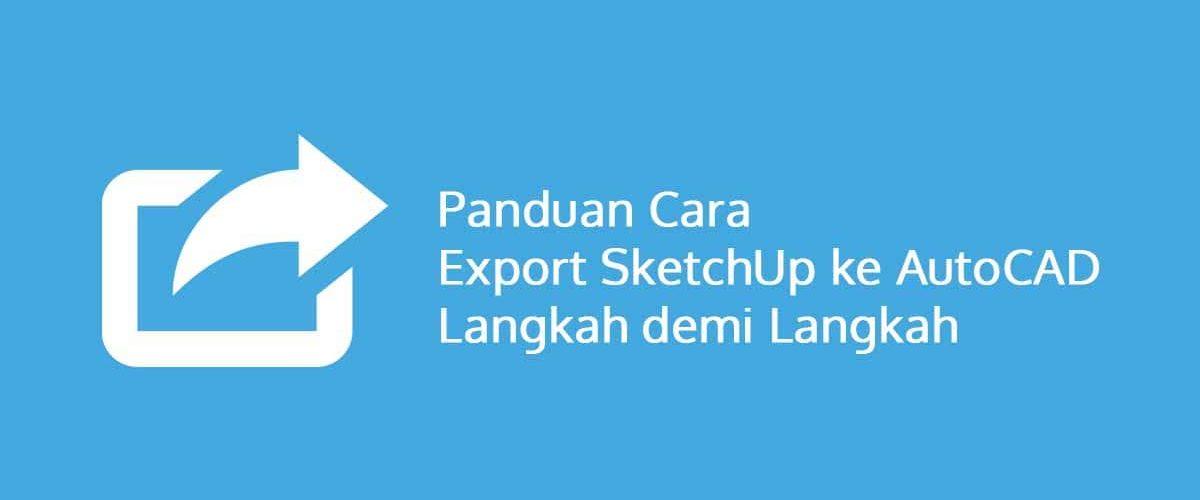 Panduan Cara Export SketchUp ke AutoCAD Langkah demi Langkah
