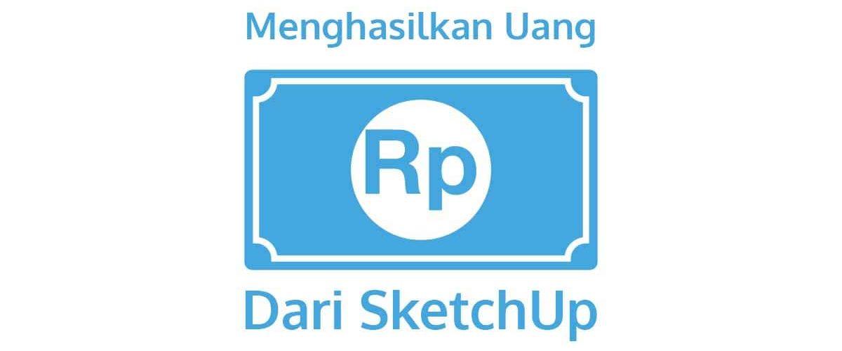 Terbukti Cara Menghasilkan Uang dengan SketchUp